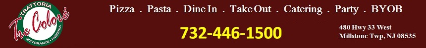 TreColore Pizza & Italian Restaurant-Eat In, Take Out, Party, Catering: 732-446-1500; 480 Hwy 33 West,Millstone Twp, NJ 08535